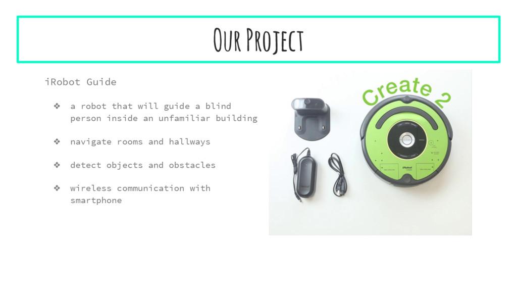 Our Project iRobot Guide ❖ a robot that will gu...