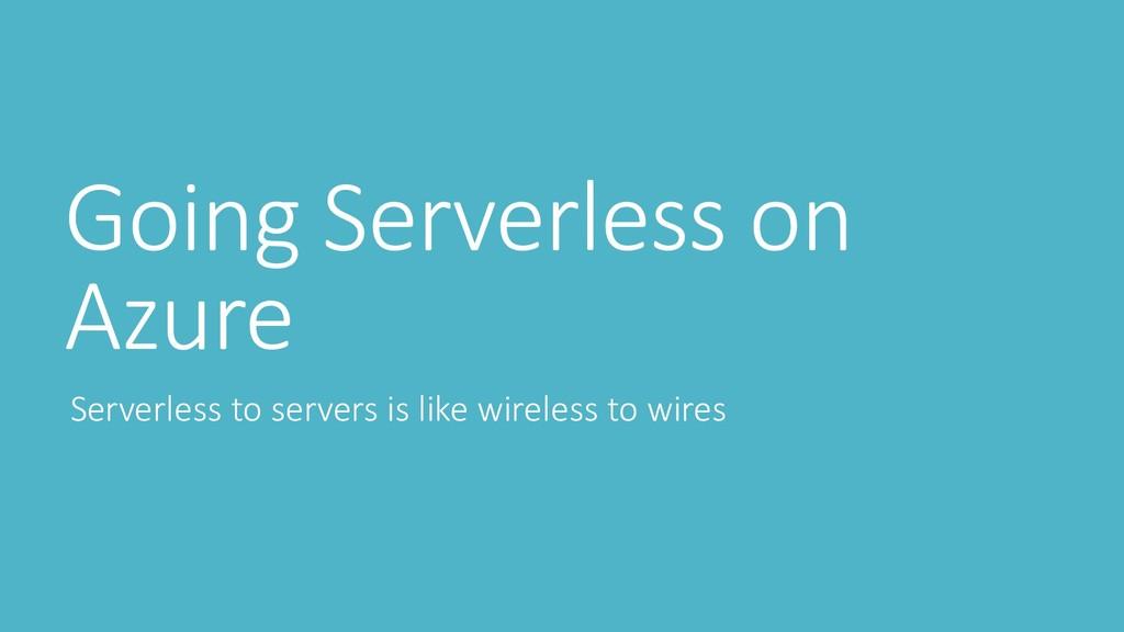 Going Serverless on Azure Serverless to servers...