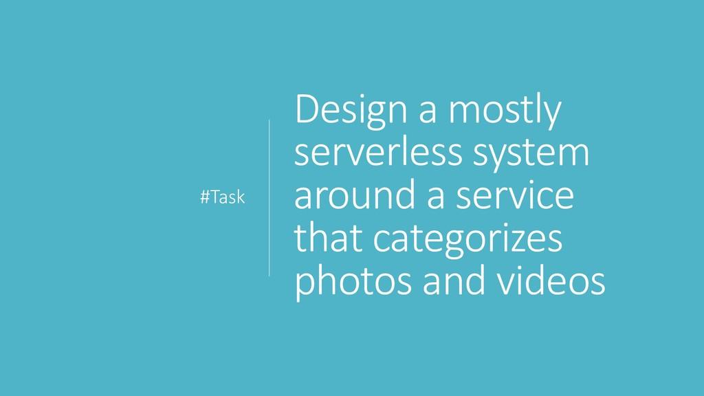 Design a mostly serverless system around a serv...