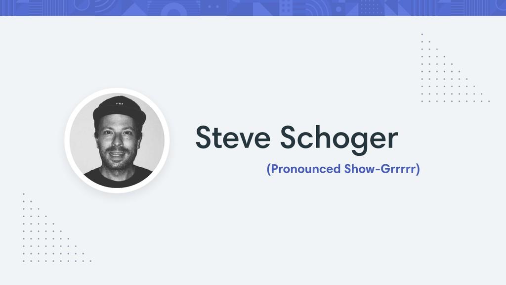 Steve Schoger (Pronounced Show-Grrrrr)