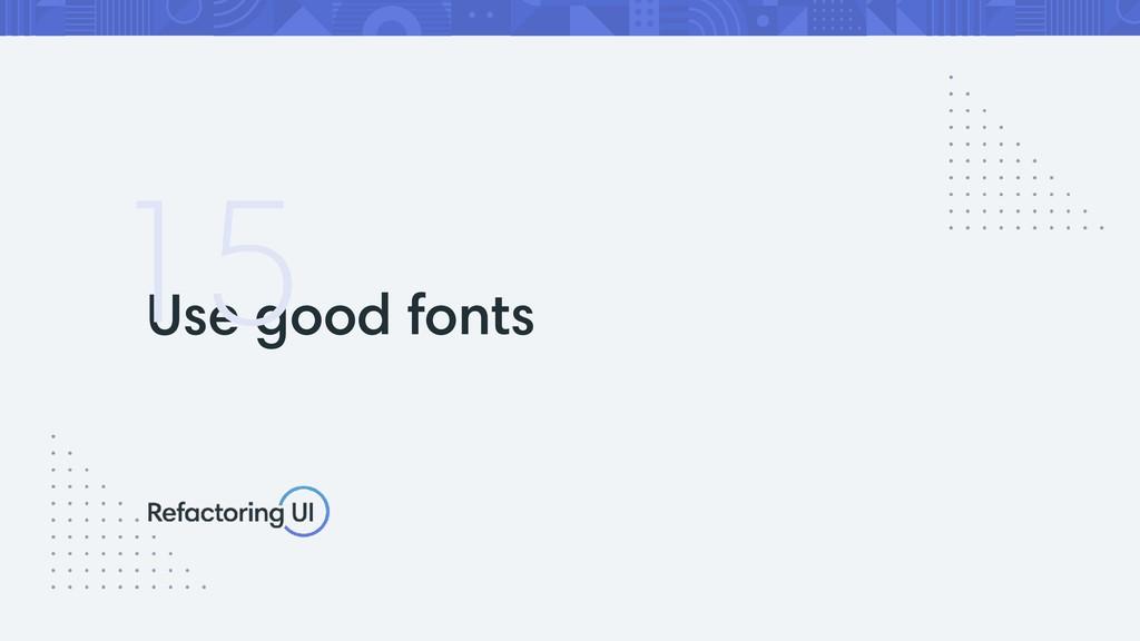 Use good fonts 15