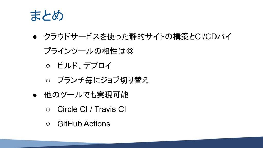 まとめ ● クラウドサービスを使った静的サイトの構築とCI/CDパイ プラインツールの相性は◎...