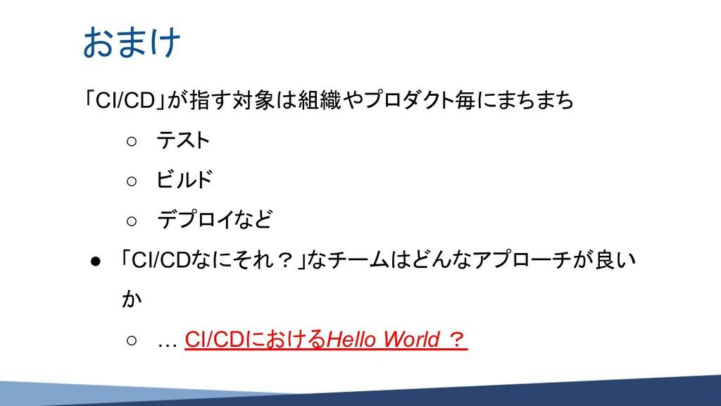 おまけ 「CI/CD」が指す対象は組織やプロダクト毎にまちまち ○ テスト ○ ビルド ○ デ...