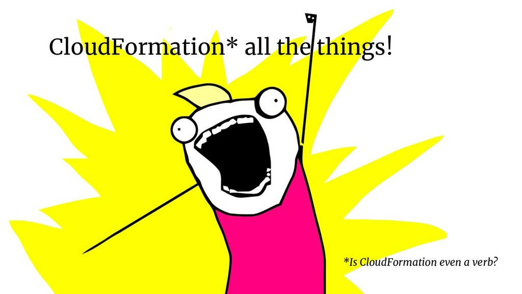 CloudFormation* all the things! *Is CloudFormat...