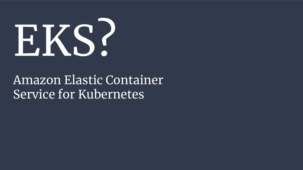 EKS? Amazon Elastic Container Service for Kuber...