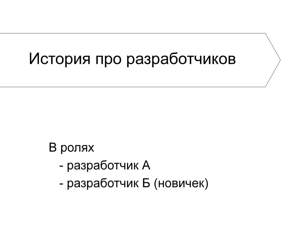 В ролях - разработчик А - разработчик Б (новиче...