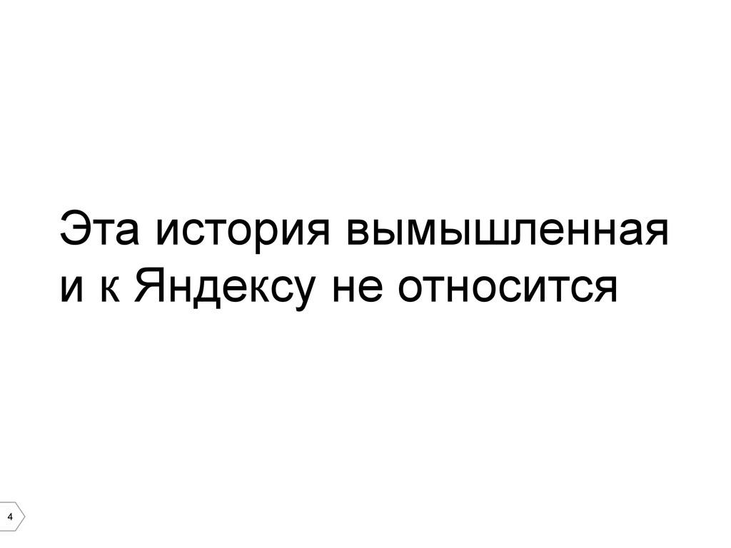 4 Эта история вымышленная и к Яндексу не относи...