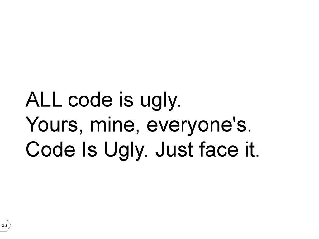36 ALL code is ugly. Yours, mine, everyone's. C...