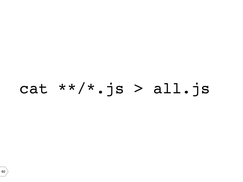 60 cat **/*.js > all.js!