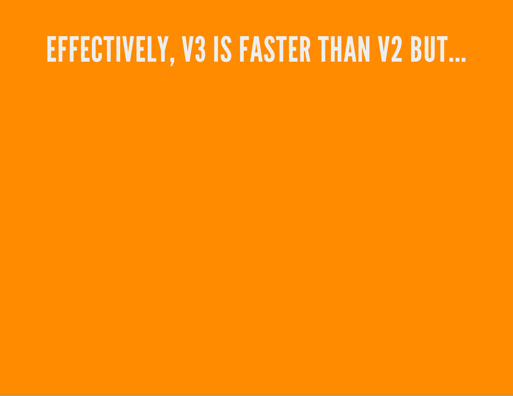 EFFECTIVELY, V3 IS FASTER THAN V2 BUT...
