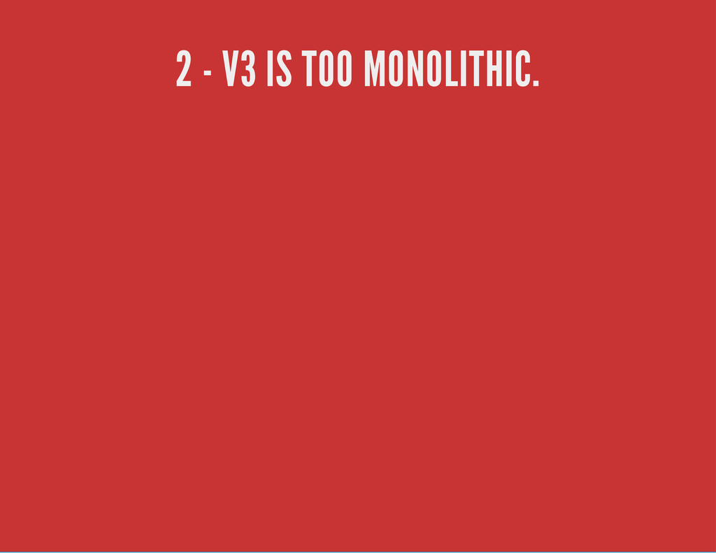 2 - V3 IS TOO MONOLITHIC.