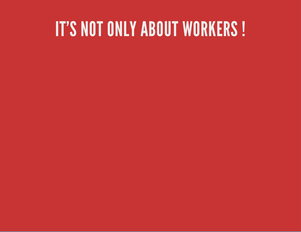 IT'S NOT ONLY ABOUT WORKERS !