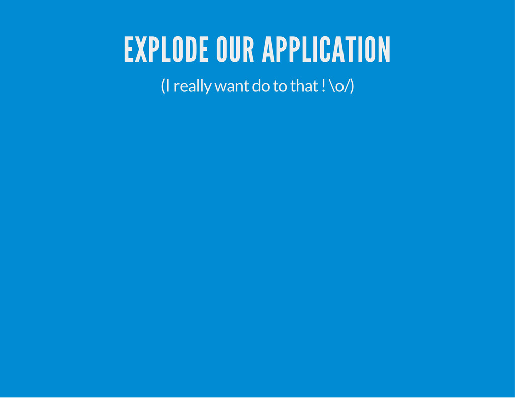 EXPLODE OUR APPLICATION (I really want do to th...