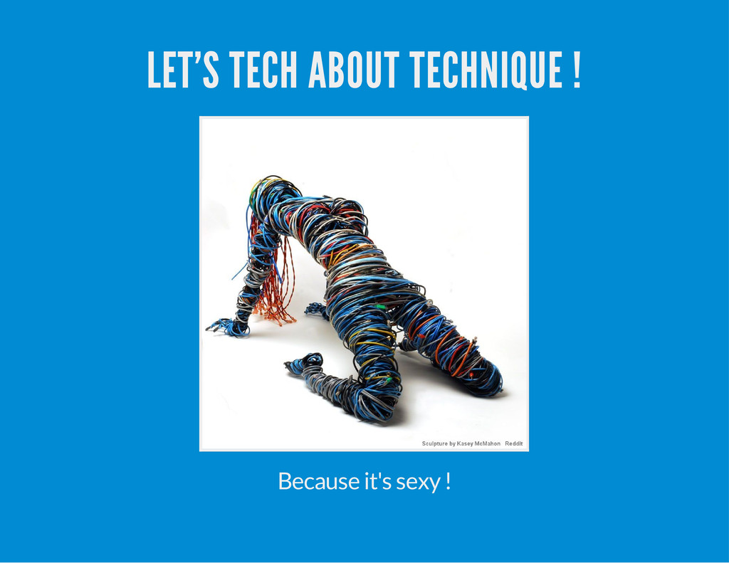 LET'S TECH ABOUT TECHNIQUE ! Because it's sexy !