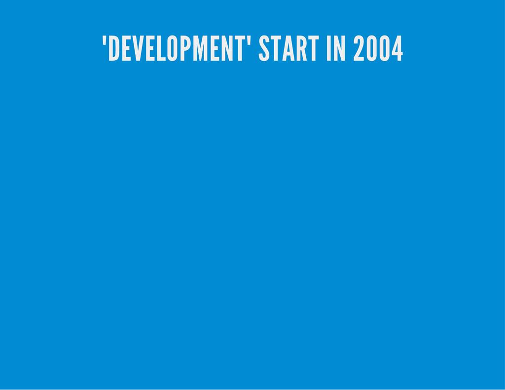 """DEVELOPMENT"" START IN 2004"