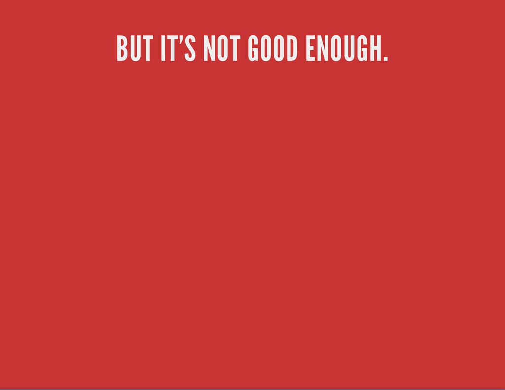 BUT IT'S NOT GOOD ENOUGH.