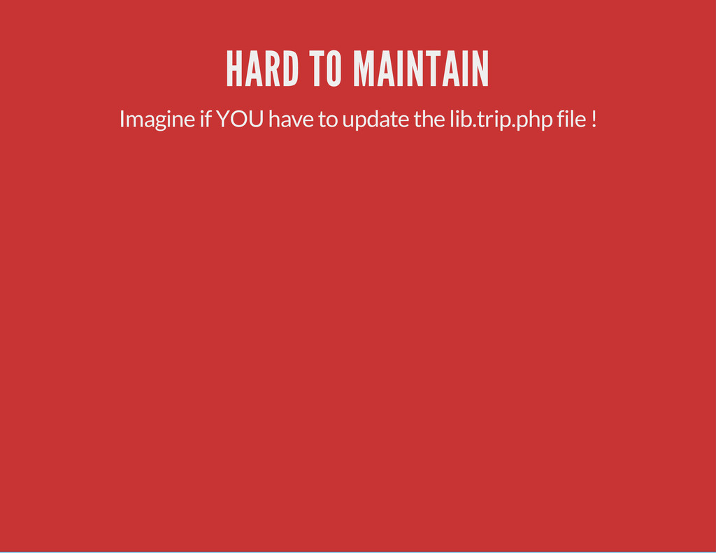 HARD TO MAINTAIN Imagine if YOU have to update ...