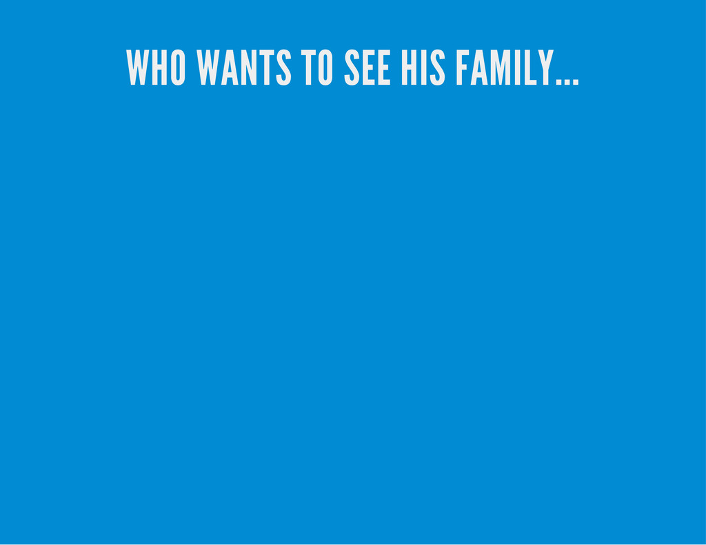 WHO WANTS TO SEE HIS FAMILY...