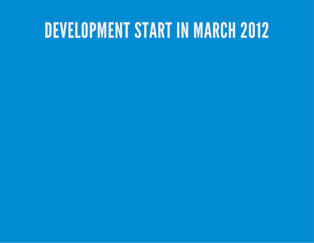 DEVELOPMENT START IN MARCH 2012