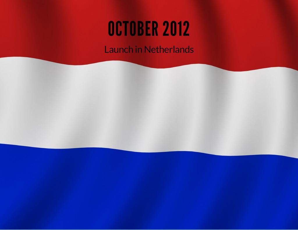 OCTOBER 2012 Launch in Netherlands