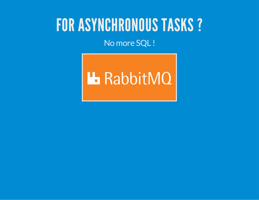 FOR ASYNCHRONOUS TASKS ? No more SQL !