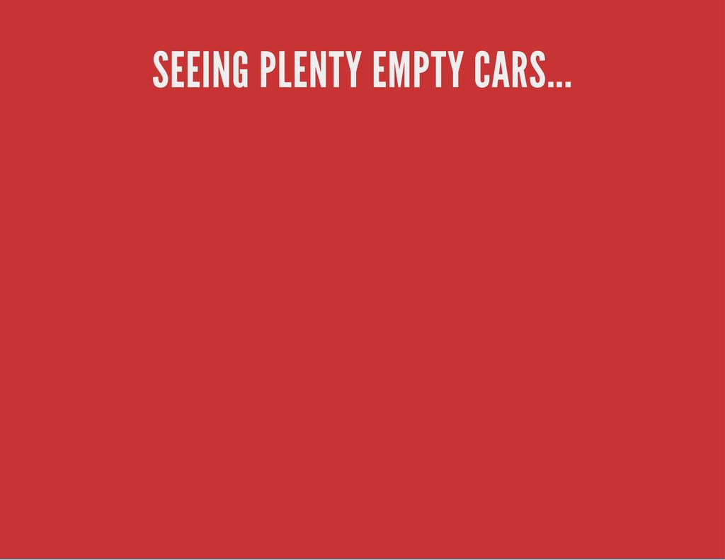 SEEING PLENTY EMPTY CARS...