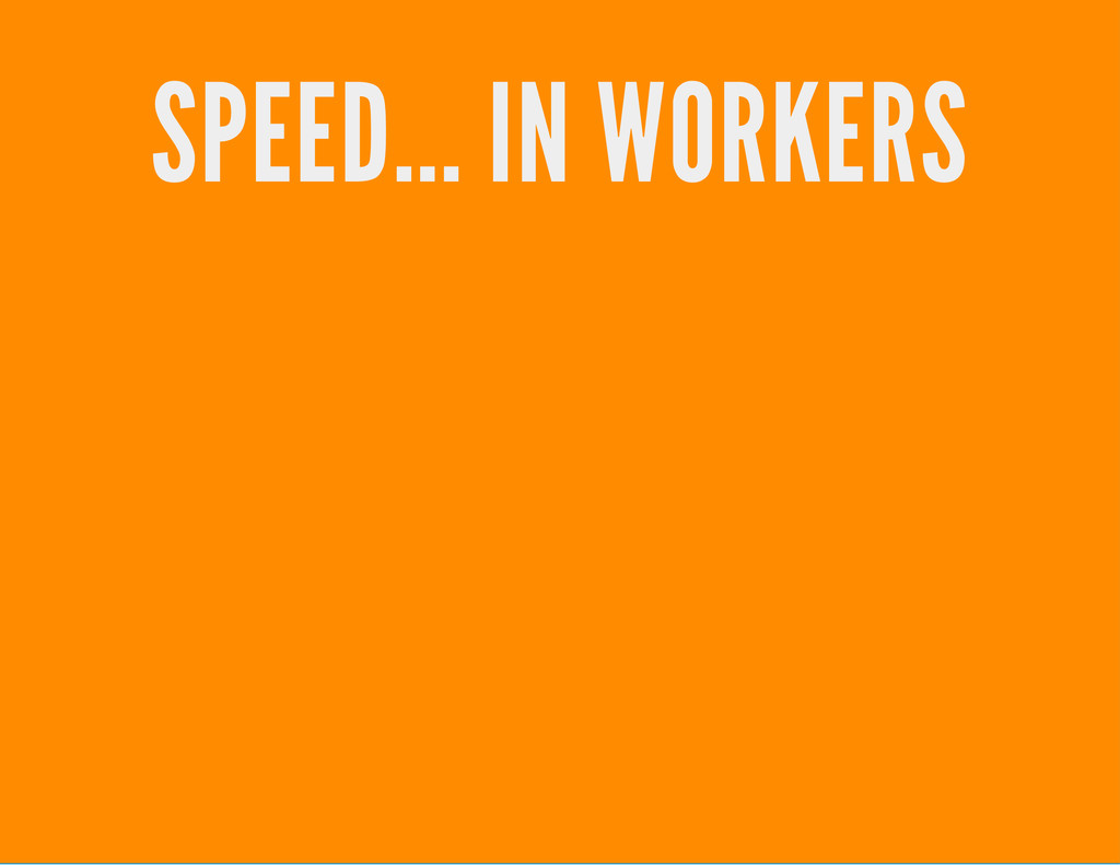 SPEED... IN WORKERS