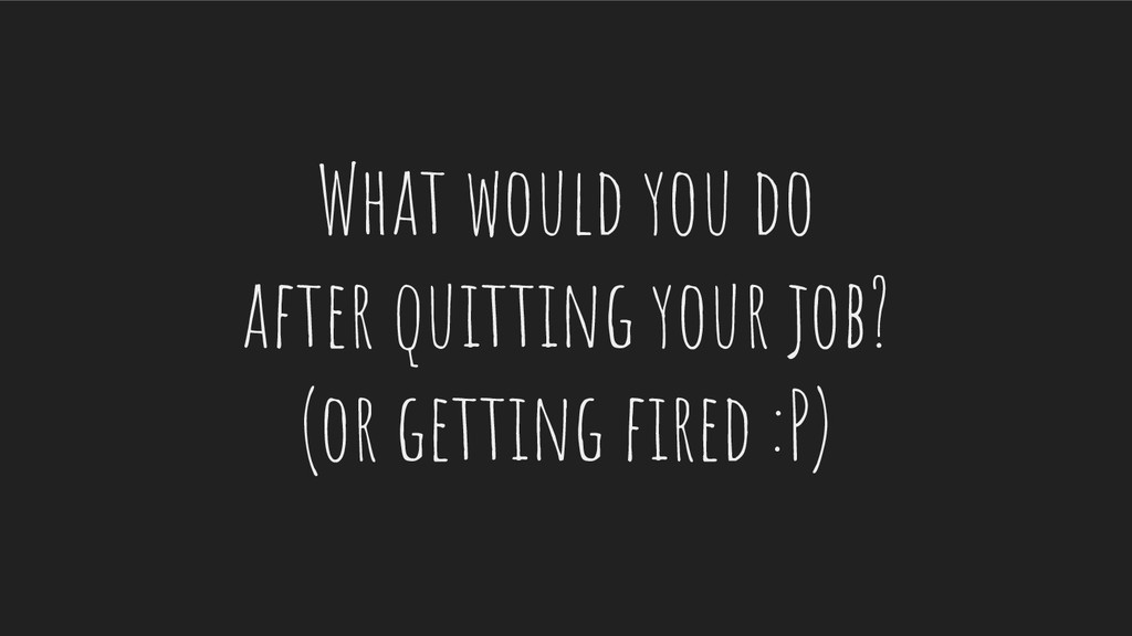What would you do after quitting your job? (or ...