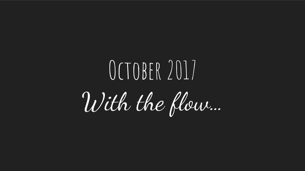 October 2017 With the flow…