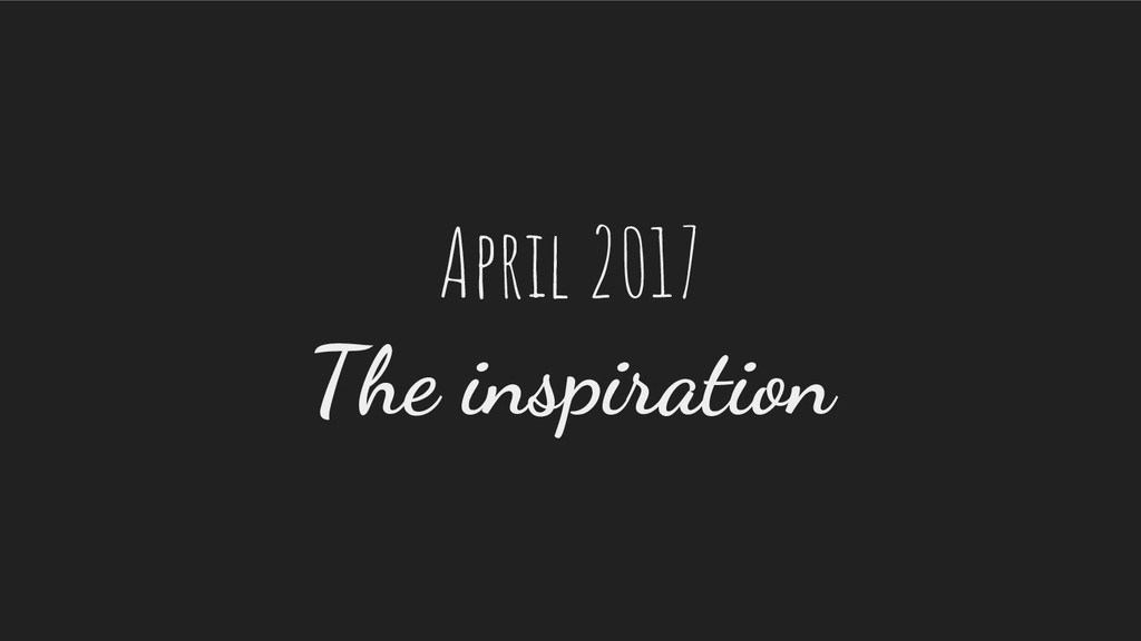 April 2017 The inspiration