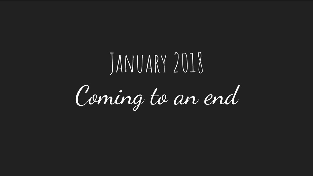 January 2018 Coming to an end