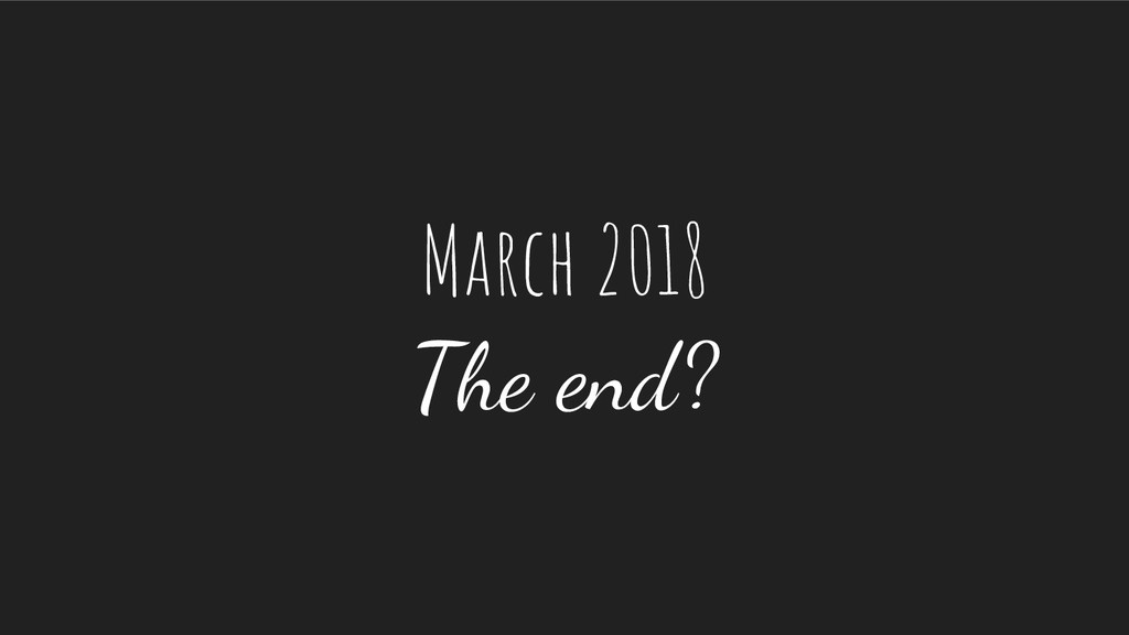 March 2018 The end?