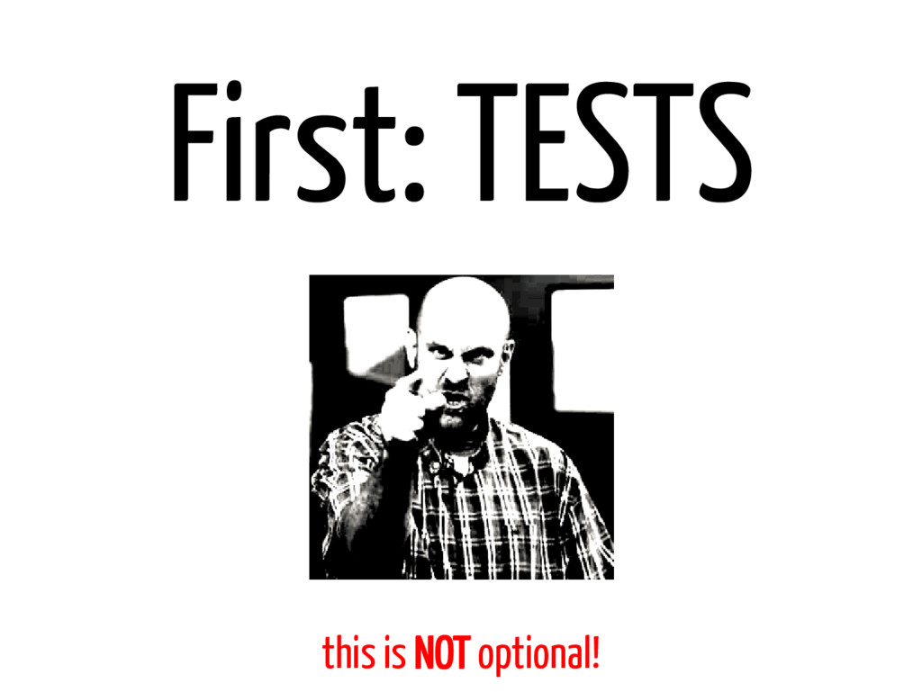 First: TESTS this is NOT optional!
