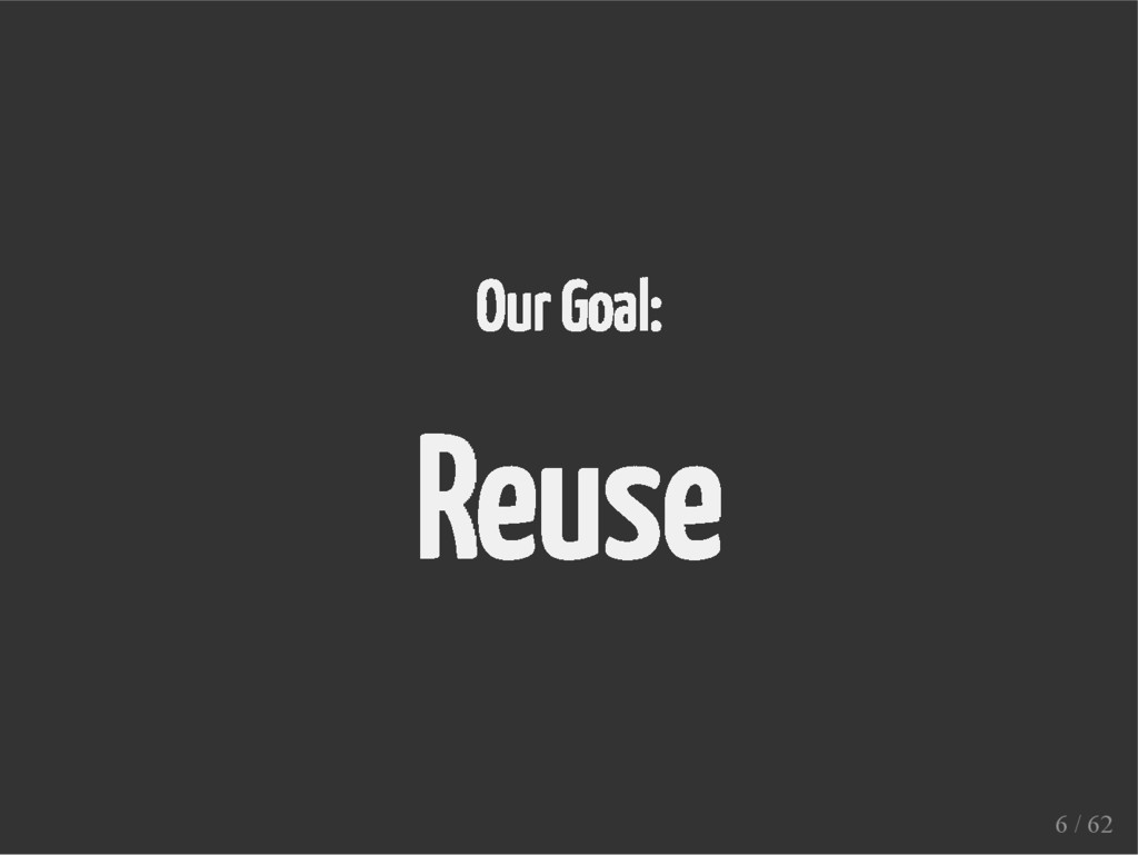 Our Goal: Reuse 6 / 62