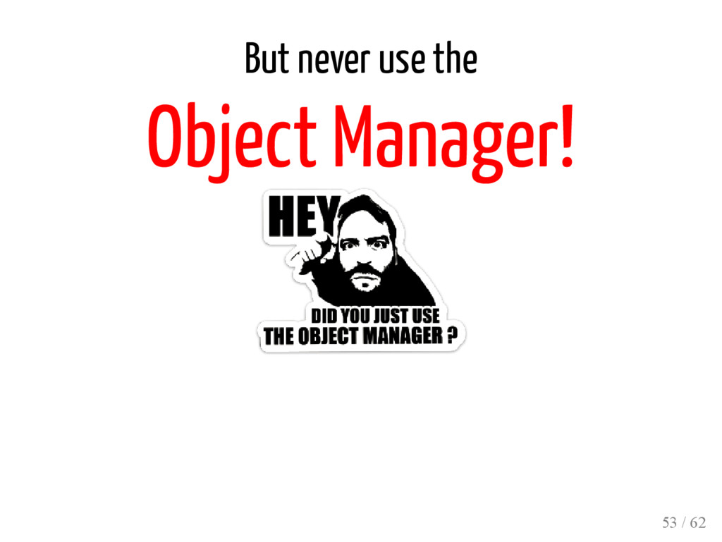 But never use the Object Manager! 53 / 62