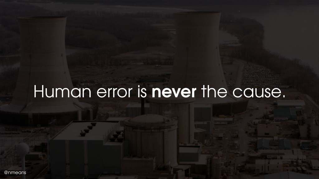 @nmeans Human error is never the cause.