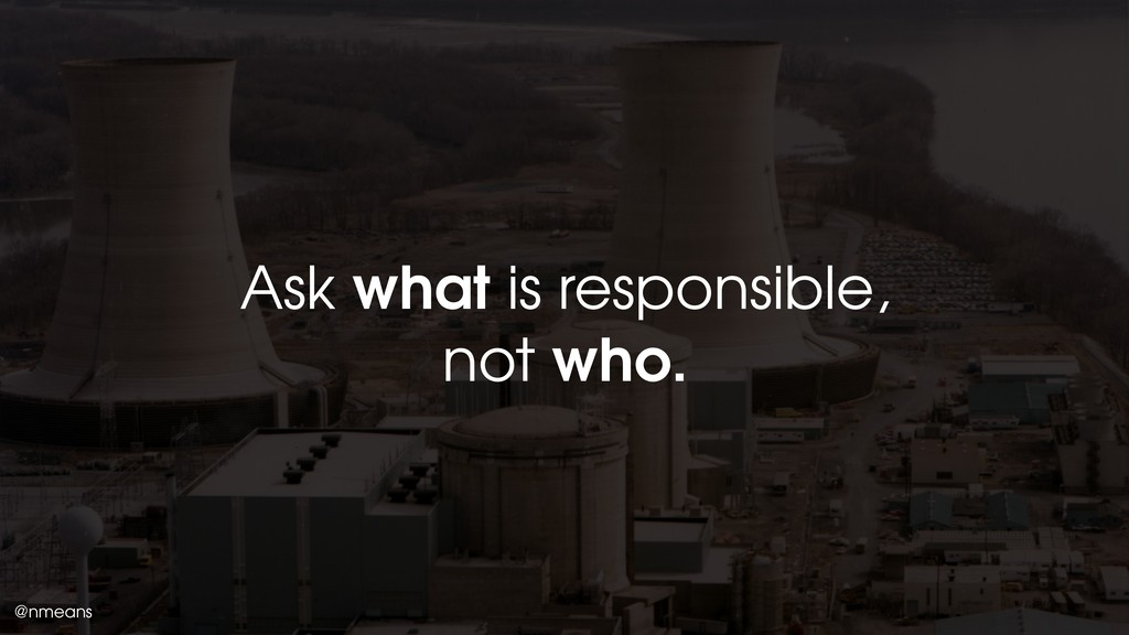 @nmeans Ask what is responsible, not who.