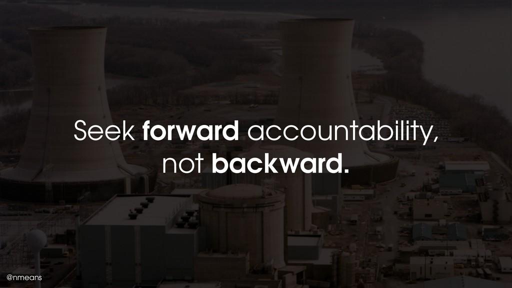@nmeans Seek forward accountability, not backwa...