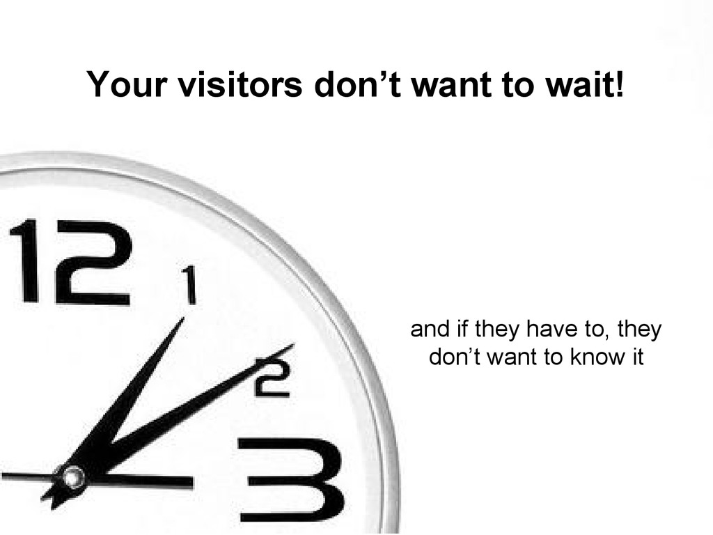 Your visitors don't want to wait! and if they h...