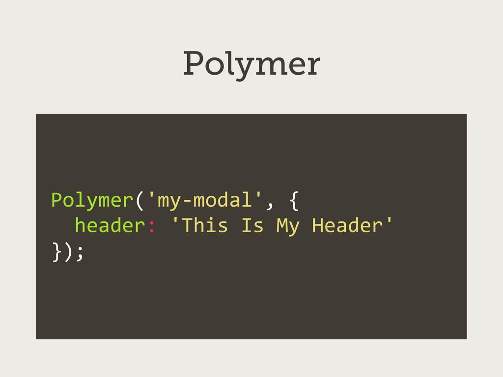 Polymer Polymer('my-‐modal', {   head...