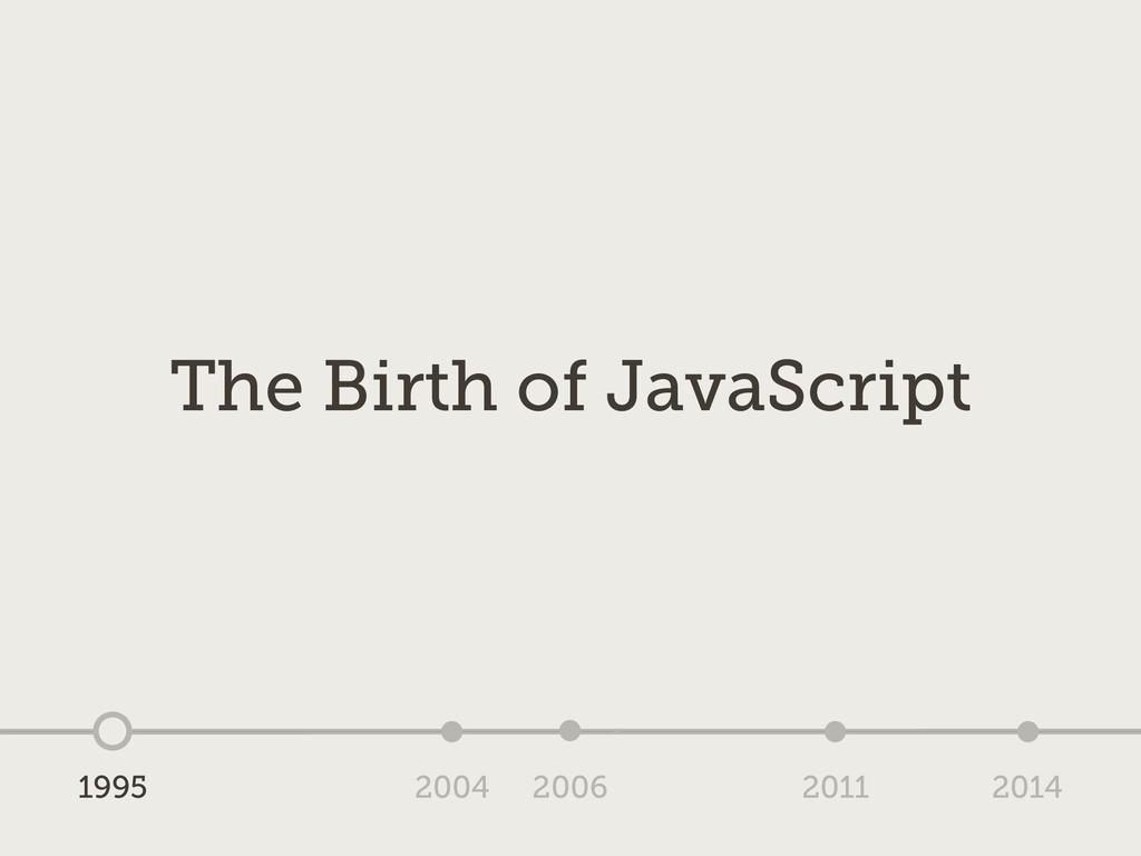 1995 2004 2006 2011 2014 The Birth of JavaScript
