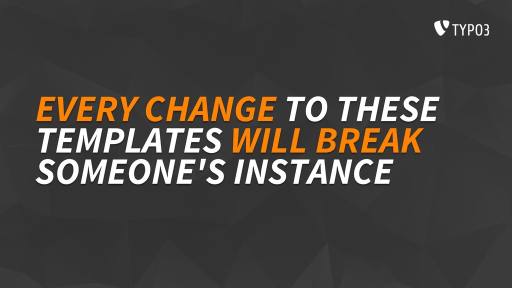 EVERY CHANGE TO THESE TEMPLATES WILL BREAK SOME...