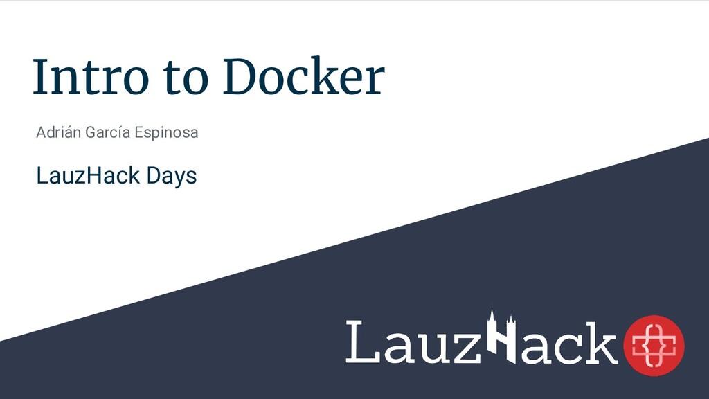 Intro to Docker Adrián García Espinosa LauzHack...