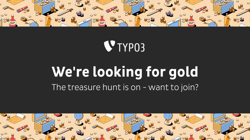 We're looking for gold The treasure hunt is on ...