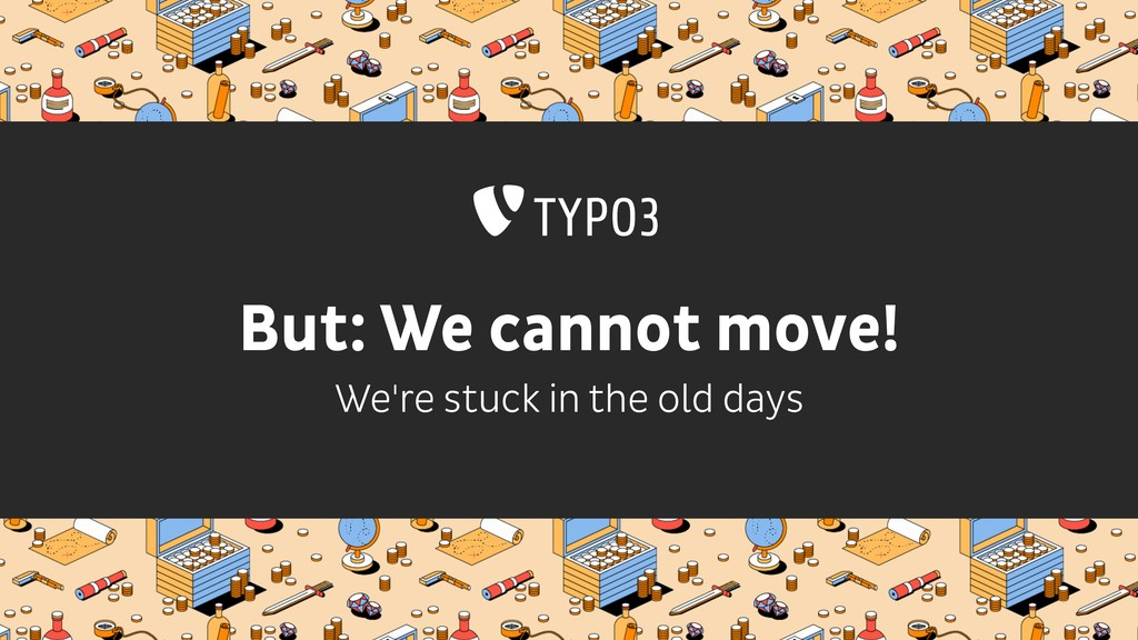 But: We cannot move! We're stuck in the old days