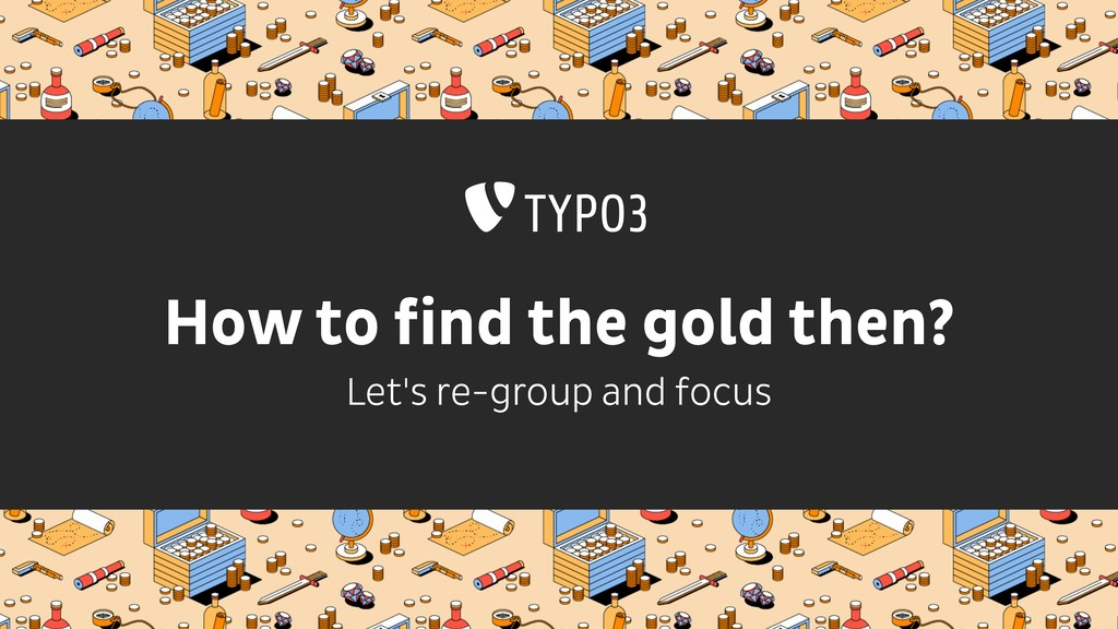 How to find the gold then? Let's re-group and f...