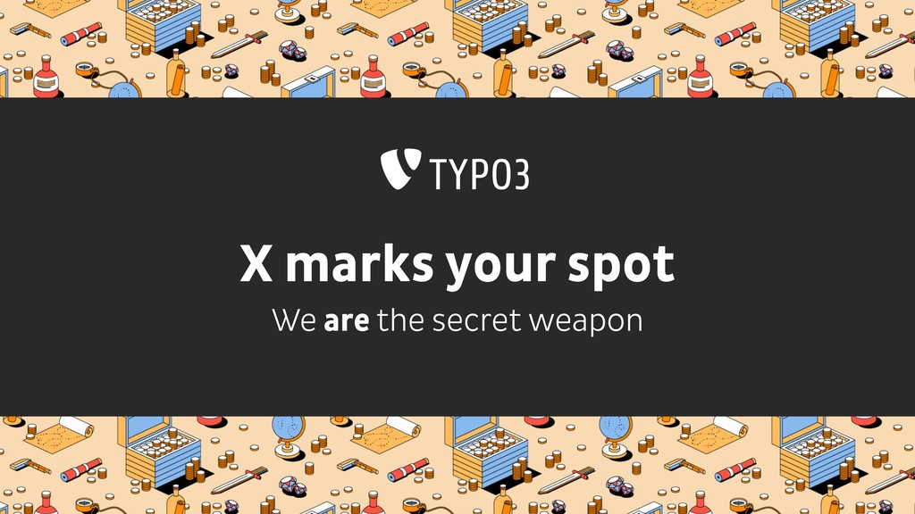 X marks your spot We are the secret weapon