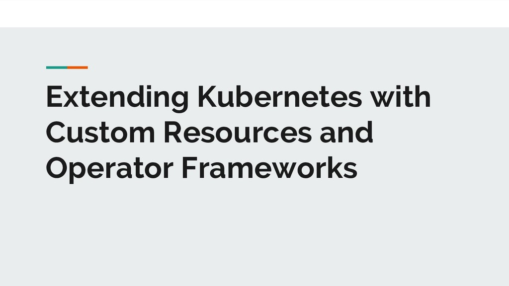 Extending Kubernetes with Custom Resources and ...