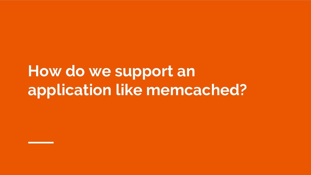 How do we support an application like memcached?