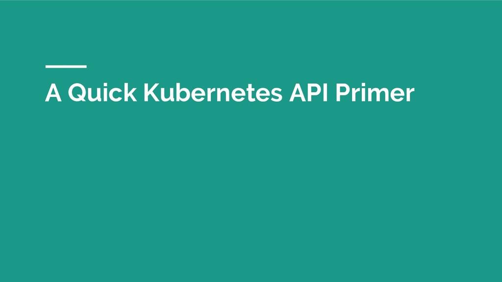 A Quick Kubernetes API Primer